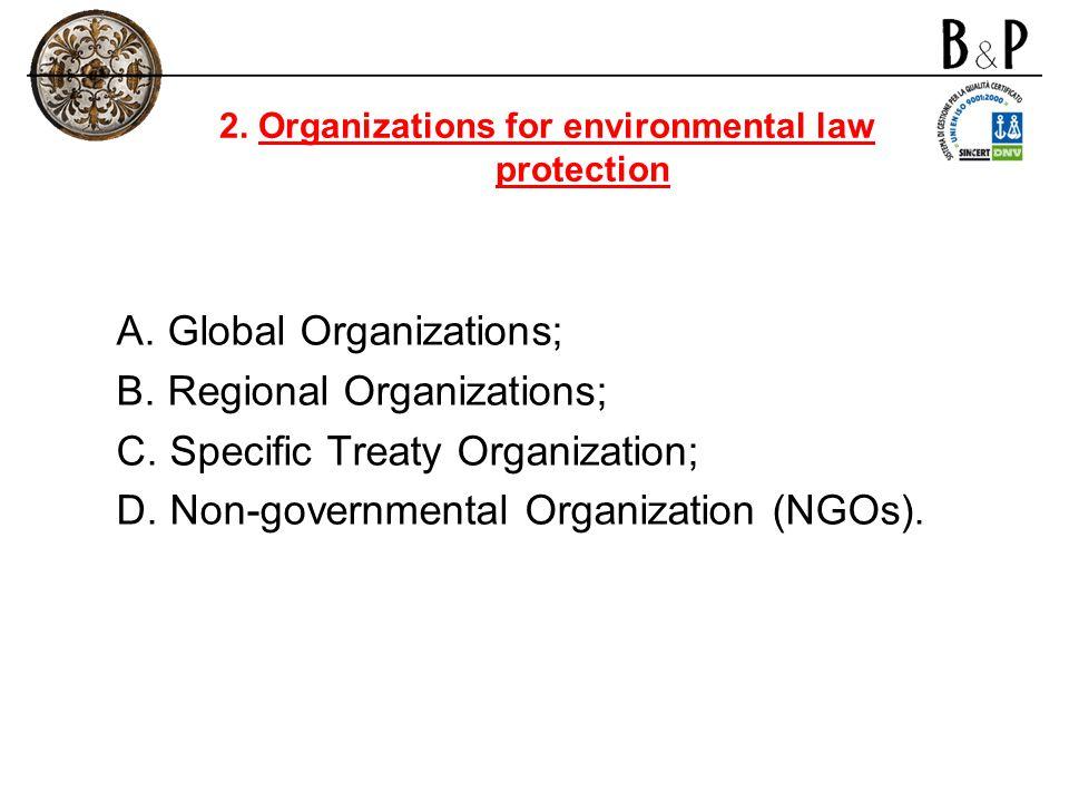 A. Global Organizations; B. Regional Organizations; C. Specific Treaty Organization; D. Non-governmental Organization (NGOs). 2. Organizations for env