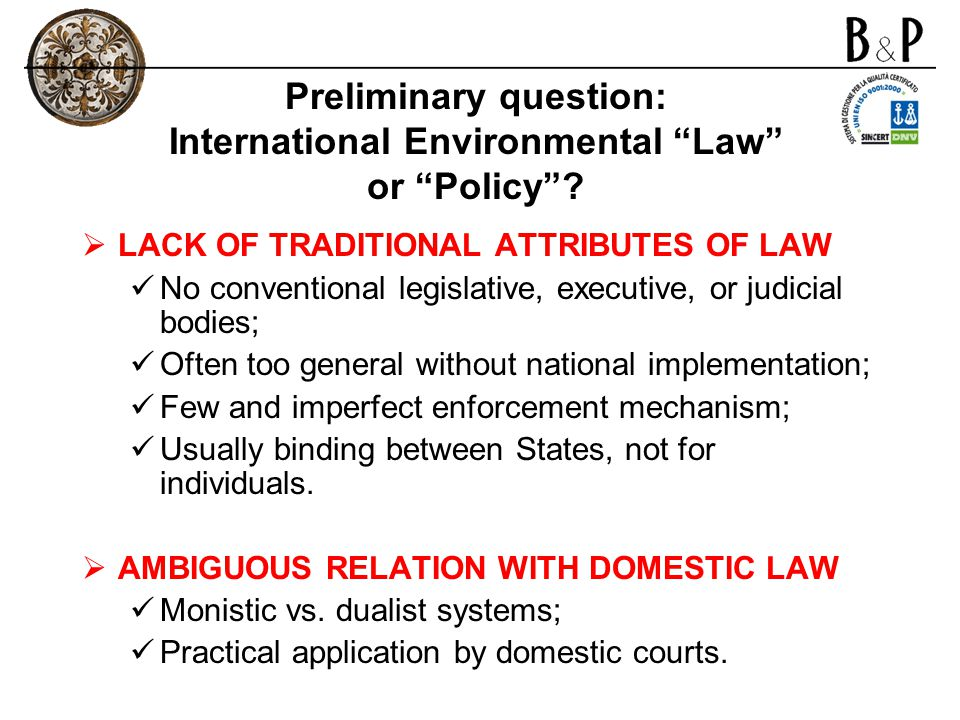 Preliminary question: International Environmental Law or Policy? LACK OF TRADITIONAL ATTRIBUTES OF LAW No conventional legislative, executive, or judi