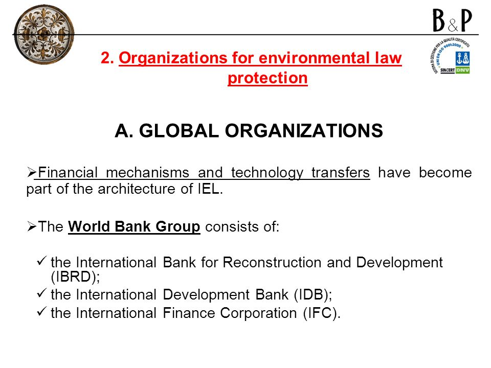 A. GLOBAL ORGANIZATIONS Financial mechanisms and technology transfers have become part of the architecture of IEL. The World Bank Group consists of: t