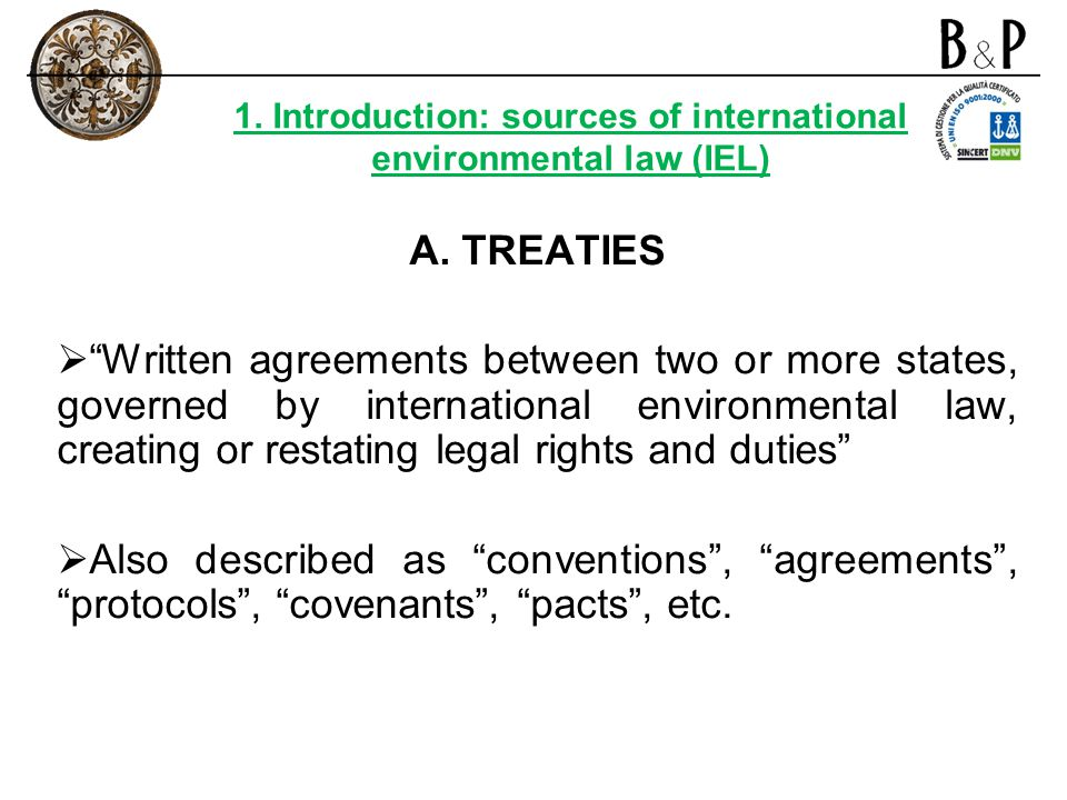 A. TREATIES Written agreements between two or more states, governed by international environmental law, creating or restating legal rights and duties