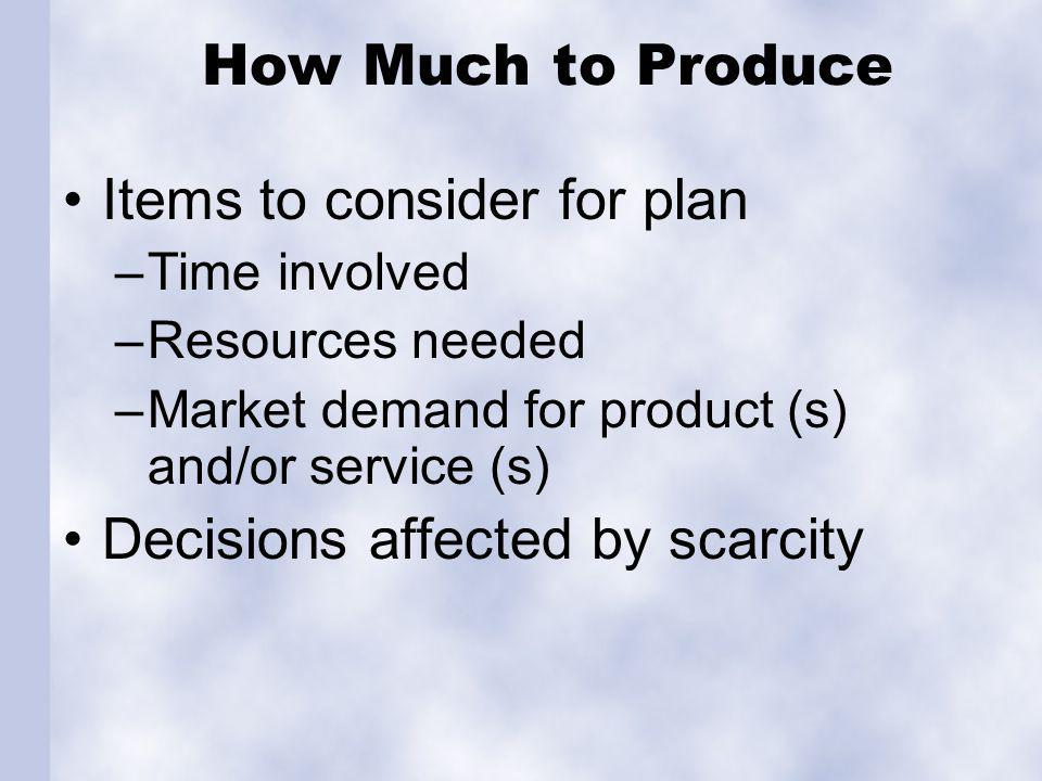 How Much to Produce Items to consider for plan –Time involved –Resources needed –Market demand for product (s) and/or service (s) Decisions affected by scarcity