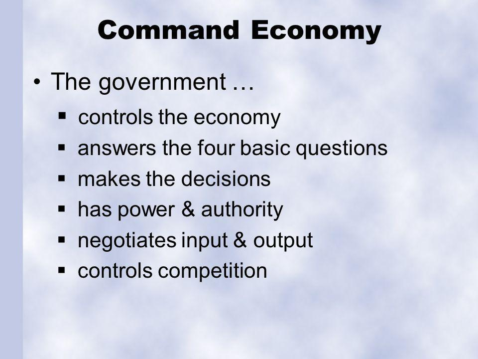 Command Economy The government … controls the economy answers the four basic questions makes the decisions has power & authority negotiates input & output controls competition