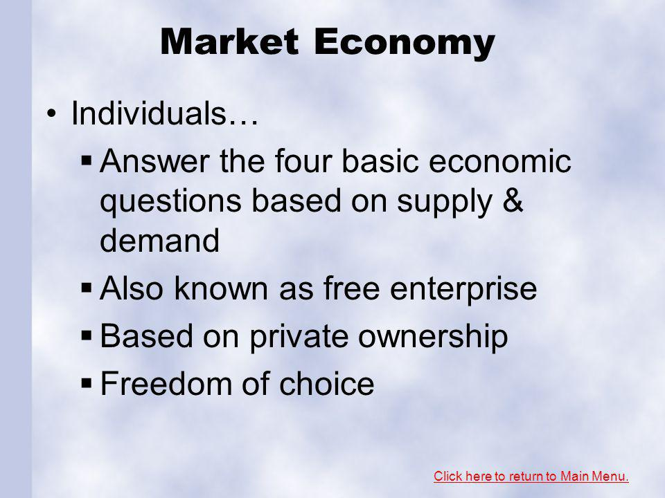 Market Economy Individuals… Answer the four basic economic questions based on supply & demand Also known as free enterprise Based on private ownership Freedom of choice Click here to return to Main Menu.