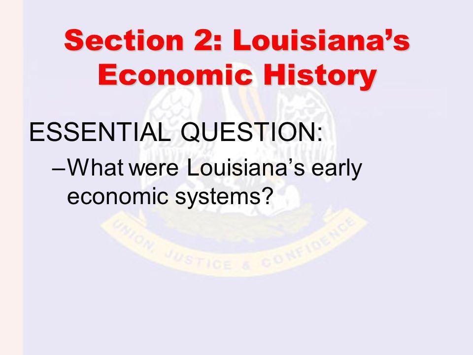 Section 2: Louisianas Economic History ESSENTIAL QUESTION: –What were Louisianas early economic systems?