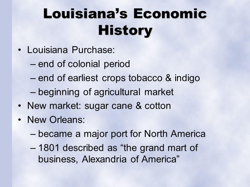 Louisianas Economic History Louisiana Purchase: –end of colonial period –end of earliest crops tobacco & indigo –beginning of agricultural market New market: sugar cane & cotton New Orleans: –became a major port for North America –1801 described as the grand mart of business, Alexandria of America