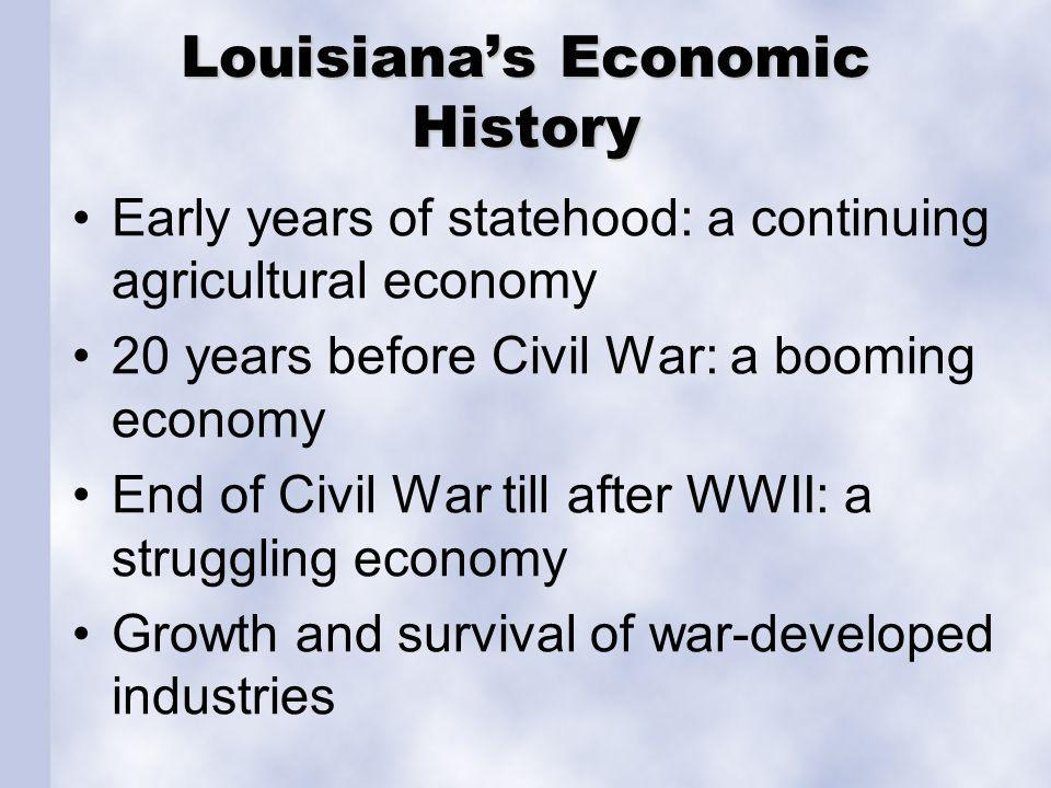 Louisianas Economic History Early years of statehood: a continuing agricultural economy 20 years before Civil War: a booming economy End of Civil War till after WWII: a struggling economy Growth and survival of war-developed industries