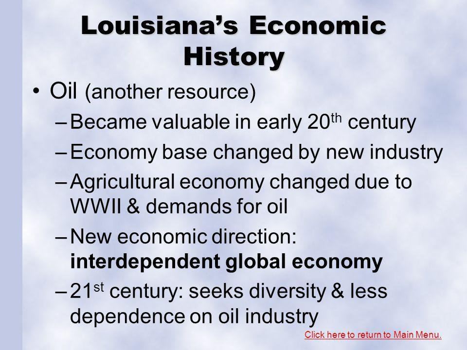 Louisianas Economic History Oil (another resource) –Became valuable in early 20 th century –Economy base changed by new industry –Agricultural economy changed due to WWII & demands for oil –New economic direction: interdependent global economy –21 st century: seeks diversity & less dependence on oil industry Click here to return to Main Menu.
