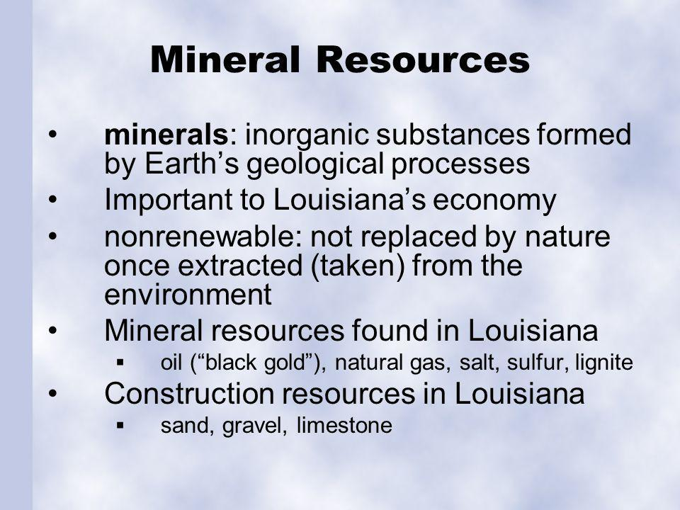 Mineral Resources minerals: inorganic substances formed by Earths geological processes Important to Louisianas economy nonrenewable: not replaced by nature once extracted (taken) from the environment Mineral resources found in Louisiana oil (black gold), natural gas, salt, sulfur, lignite Construction resources in Louisiana sand, gravel, limestone