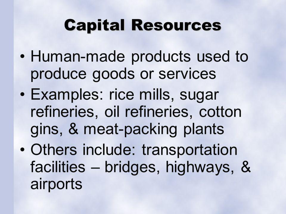 Capital Resources Human-made products used to produce goods or services Examples: rice mills, sugar refineries, oil refineries, cotton gins, & meat-packing plants Others include: transportation facilities – bridges, highways, & airports