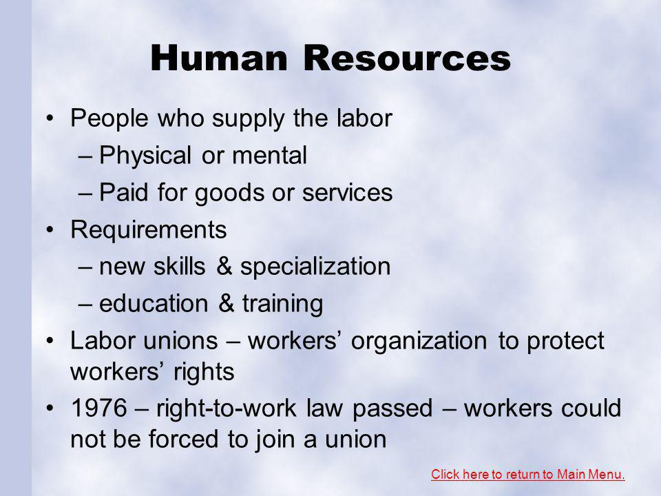 Human Resources People who supply the labor –Physical or mental –Paid for goods or services Requirements –new skills & specialization –education & training Labor unions – workers organization to protect workers rights 1976 – right-to-work law passed – workers could not be forced to join a union Click here to return to Main Menu.