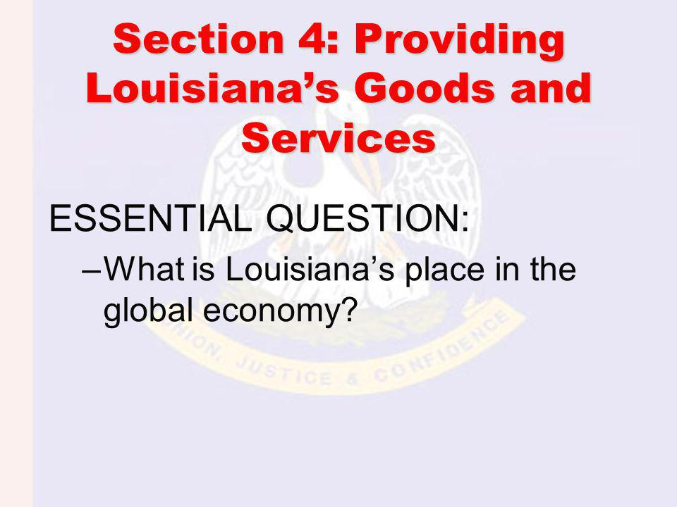 Section 4: Providing Louisianas Goods and Services ESSENTIAL QUESTION: –What is Louisianas place in the global economy?