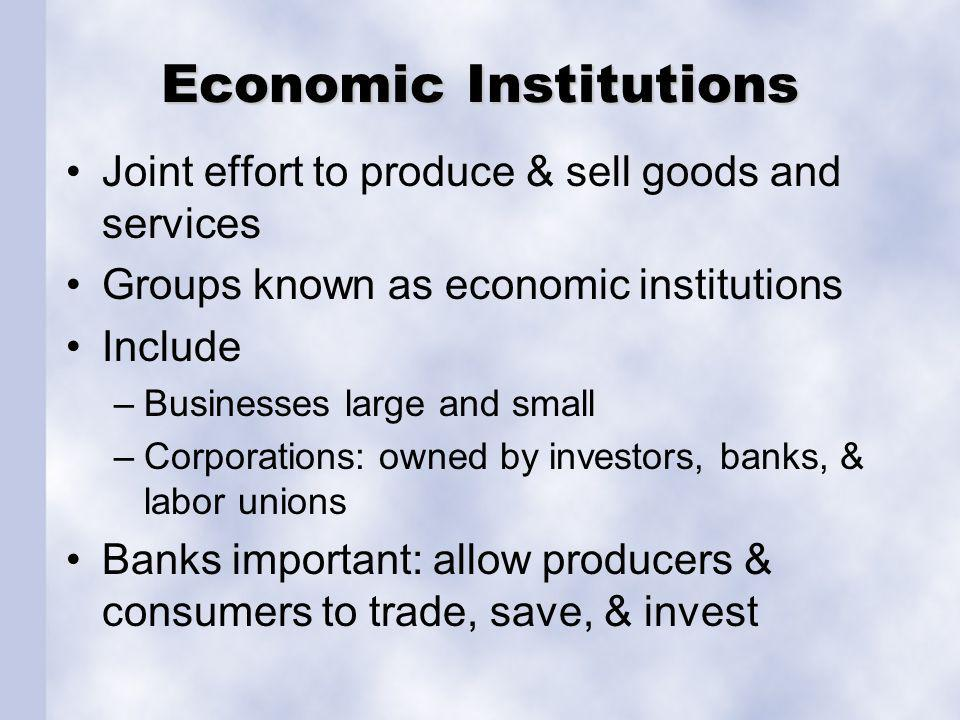Economic Institutions Joint effort to produce & sell goods and services Groups known as economic institutions Include –Businesses large and small –Corporations: owned by investors, banks, & labor unions Banks important: allow producers & consumers to trade, save, & invest