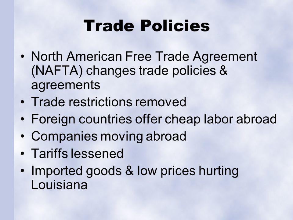 Trade Policies North American Free Trade Agreement (NAFTA) changes trade policies & agreements Trade restrictions removed Foreign countries offer cheap labor abroad Companies moving abroad Tariffs lessened Imported goods & low prices hurting Louisiana