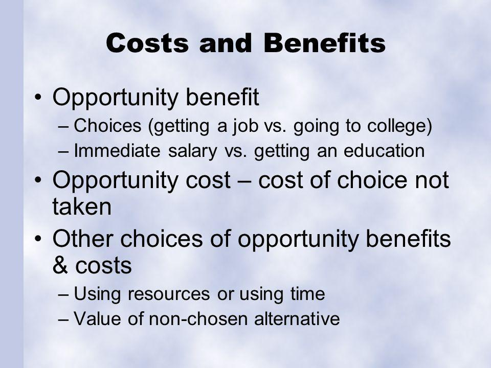 Costs and Benefits Opportunity benefit –Choices (getting a job vs.