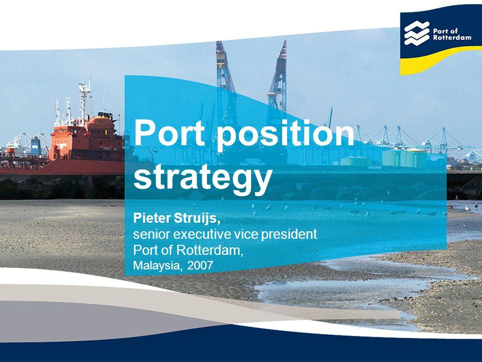 Port position strategy Pieter Struijs, senior executive vice president Port of Rotterdam, Malaysia, 2007