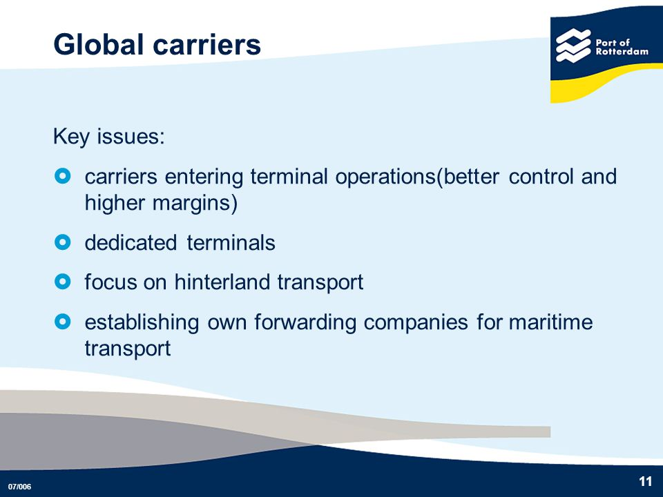 07/006 11 Global carriers Key issues: carriers entering terminal operations(better control and higher margins) dedicated terminals focus on hinterland