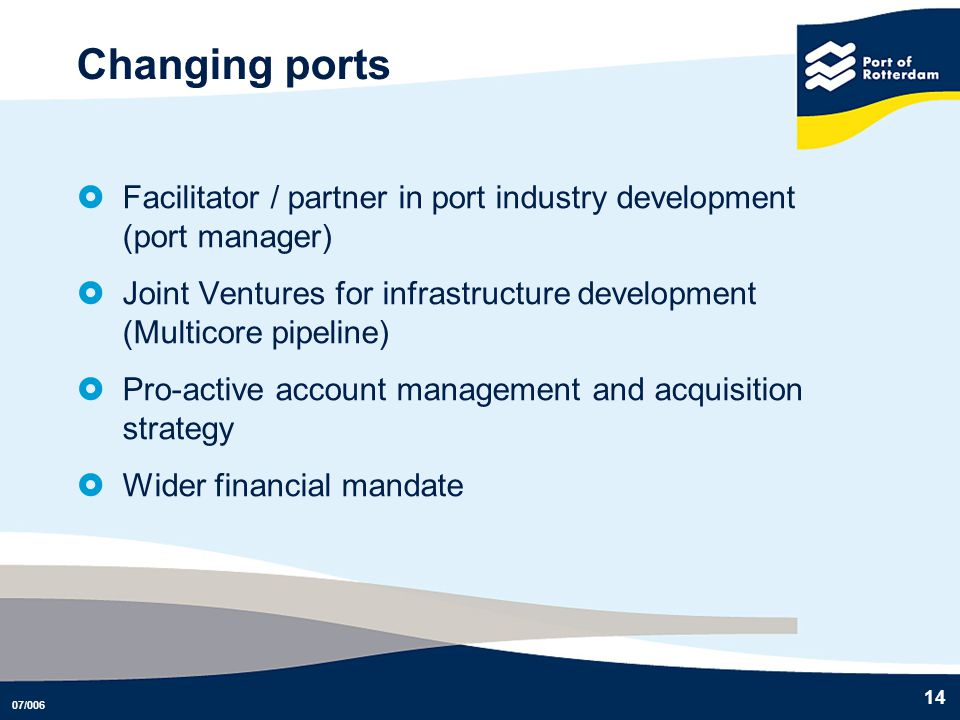 07/006 14 Changing ports Facilitator / partner in port industry development (port manager) Joint Ventures for infrastructure development (Multicore pi