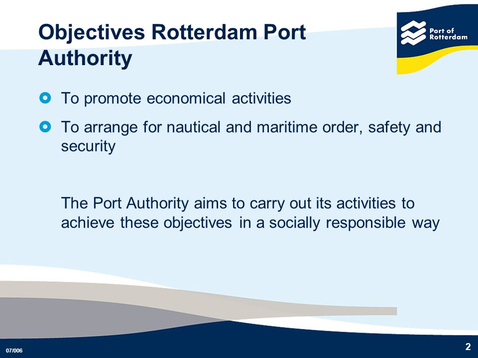 07/006 2 Objectives Rotterdam Port Authority To promote economical activities To arrange for nautical and maritime order, safety and security The Port