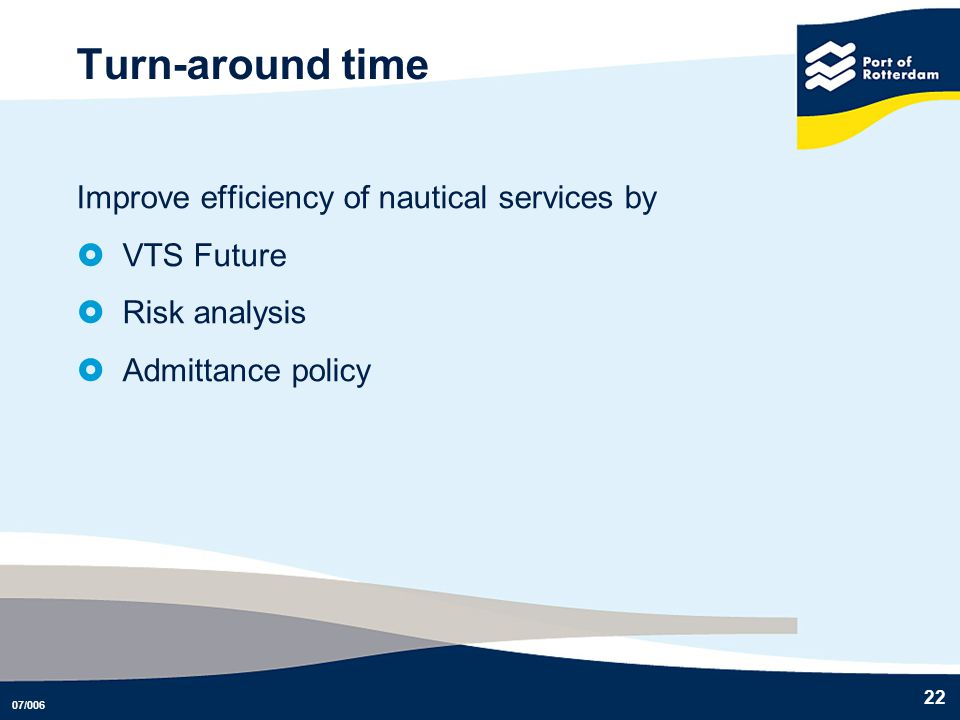 07/006 22 Turn-around time Improve efficiency of nautical services by VTS Future Risk analysis Admittance policy