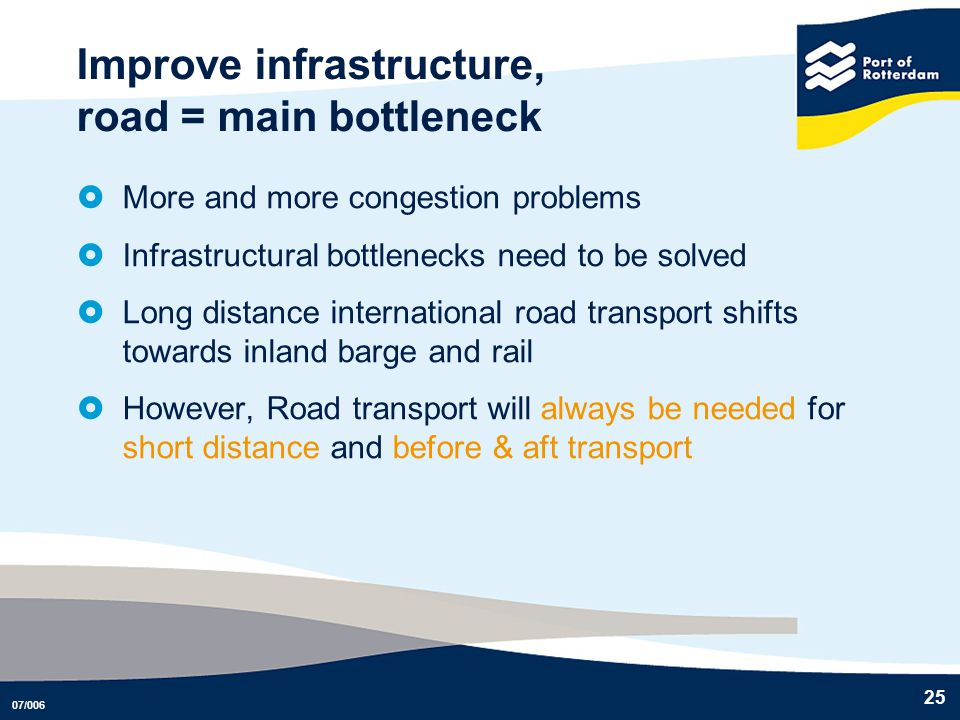 07/006 25 Improve infrastructure, road = main bottleneck More and more congestion problems Infrastructural bottlenecks need to be solved Long distance