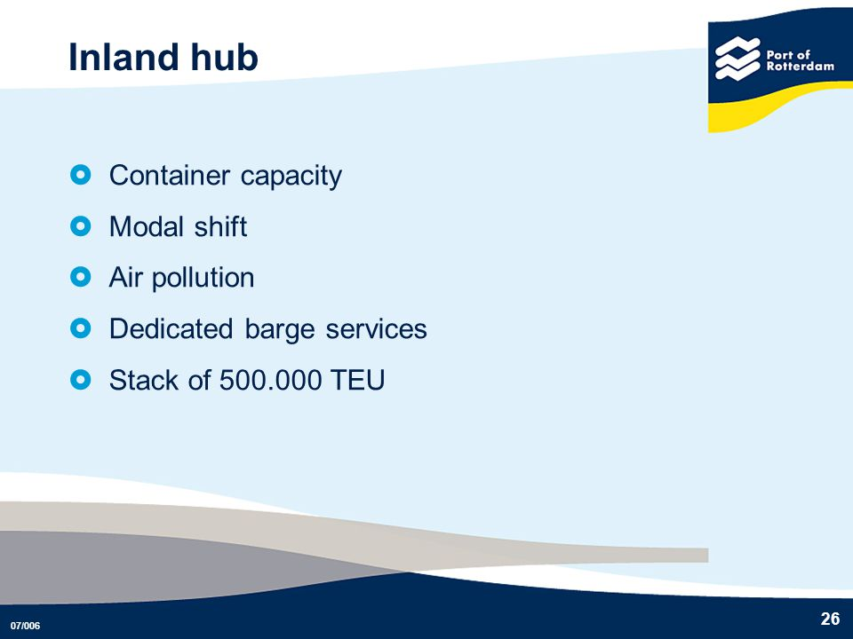 07/006 26 Inland hub Container capacity Modal shift Air pollution Dedicated barge services Stack of 500.000 TEU