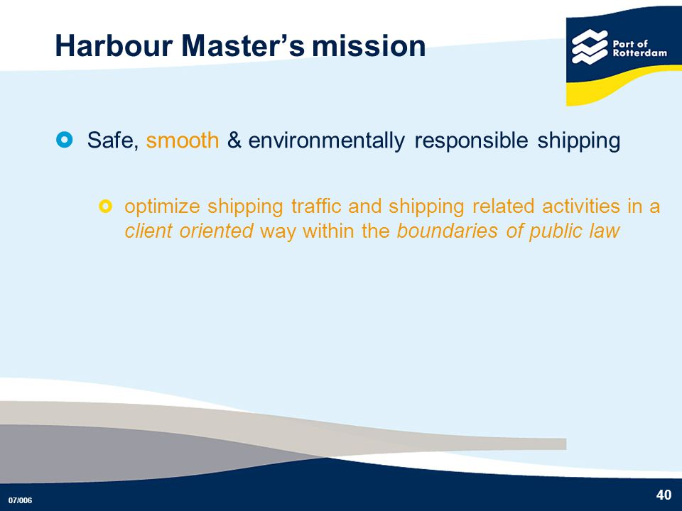 07/006 40 Harbour Masters mission Safe, smooth & environmentally responsible shipping optimize shipping traffic and shipping related activities in a c