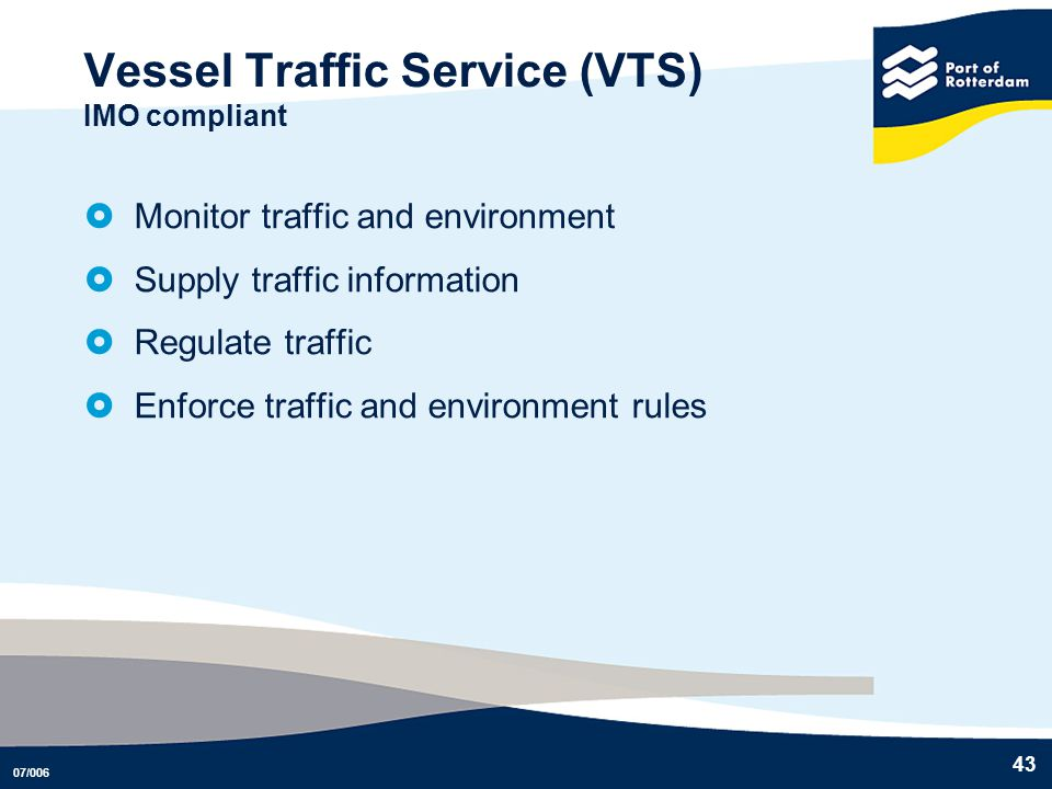07/006 43 Vessel Traffic Service (VTS) IMO compliant Monitor traffic and environment Supply traffic information Regulate traffic Enforce traffic and e