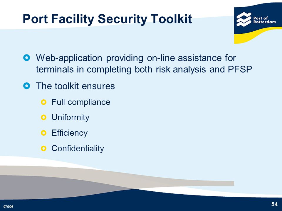 07/006 54 Port Facility Security Toolkit Web-application providing on-line assistance for terminals in completing both risk analysis and PFSP The tool