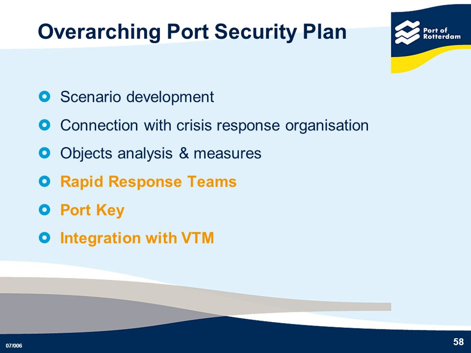 07/006 58 Overarching Port Security Plan Scenario development Connection with crisis response organisation Objects analysis & measures Rapid Response