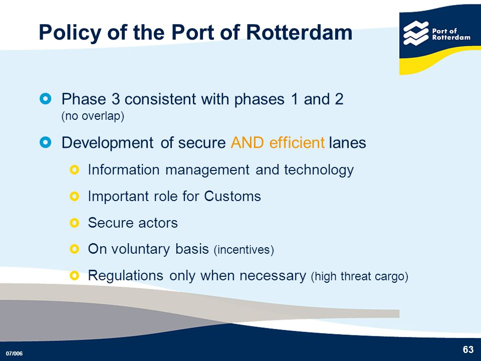 07/006 63 Policy of the Port of Rotterdam Phase 3 consistent with phases 1 and 2 (no overlap) Development of secure AND efficient lanes Information ma