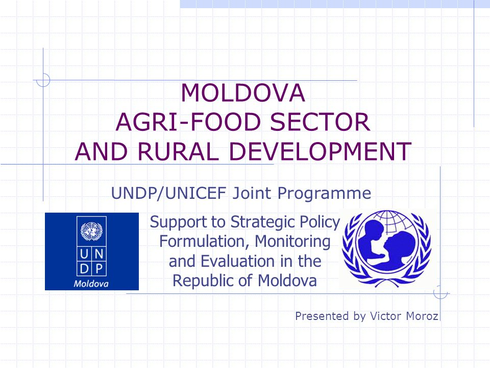 MOLDOVA AGRI-FOOD SECTOR AND RURAL DEVELOPMENT Support to Strategic Policy Formulation, Monitoring and Evaluation in the Republic of Moldova UNDP/UNIC