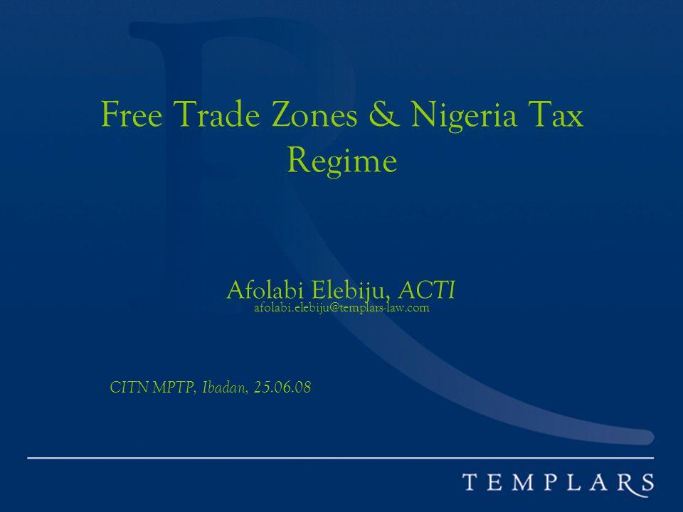 Free Trade Zones & Nigeria Tax Regime Afolabi Elebiju, ACTI afolabi.elebiju@templars-law.com CITN MPTP, Ibadan, 25.06.08