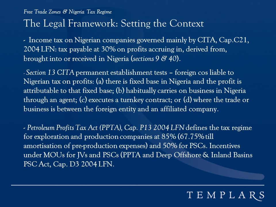 Free Trade Zones & Nigeria Tax Regime The Legal Framework: Setting the Context - Income tax on Nigerian companies governed mainly by CITA, Cap.C21, 2004 LFN: tax payable at 30% on profits accruing in, derived from, brought into or received in Nigeria ( sections 9 & 40 ).