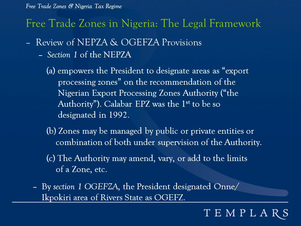Free Trade Zones & Nigeria Tax Regime Free Trade Zones in Nigeria: The Legal Framework – Review of NEPZA & OGEFZA Provisions – Section 1 of the NEPZA (a) empowers the President to designate areas as export processing zones on the recommendation of the Nigerian Export Processing Zones Authority (the Authority).