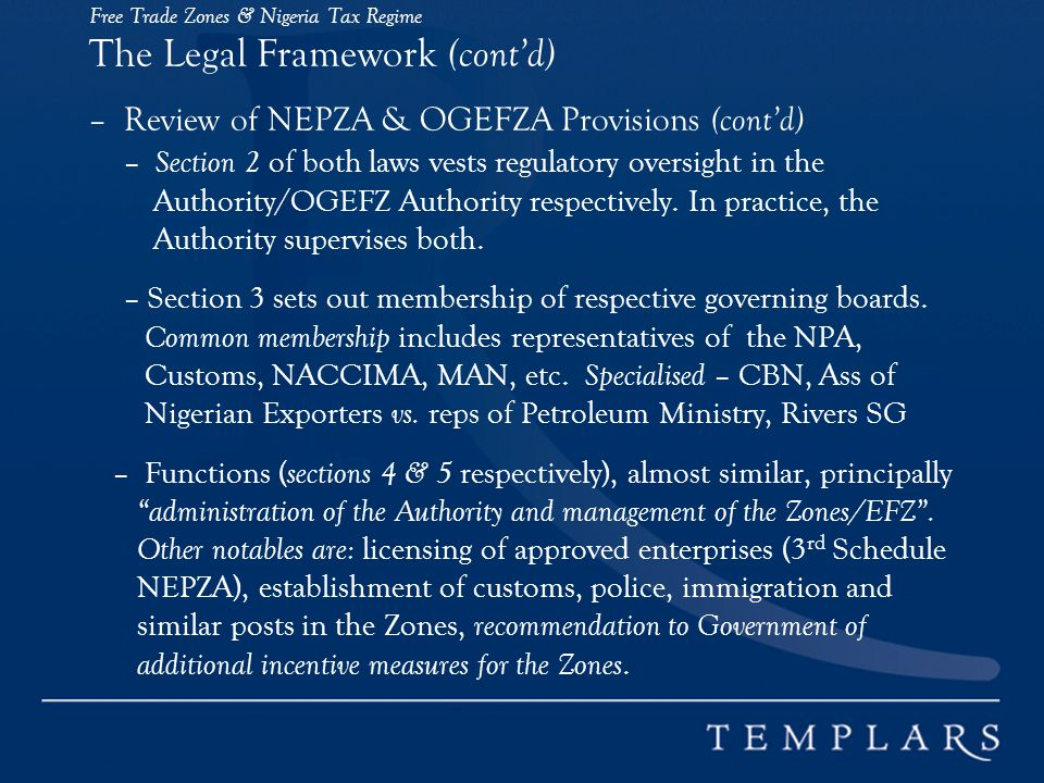 Free Trade Zones & Nigeria Tax Regime The Legal Framework (contd) – Review of NEPZA & OGEFZA Provisions (contd) – Section 2 of both laws vests regulatory oversight in the Authority/OGEFZ Authority respectively.