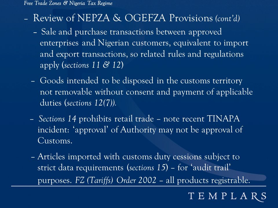 Free Trade Zones & Nigeria Tax Regime – Review of NEPZA & OGEFZA Provisions (contd) – Sale and purchase transactions between approved enterprises and Nigerian customers, equivalent to import and export transactions, so related rules and regulations apply ( sections 11 & 12 ) – Goods intended to be disposed in the customs territory not removable without consent and payment of applicable duties ( sections 12(7)).