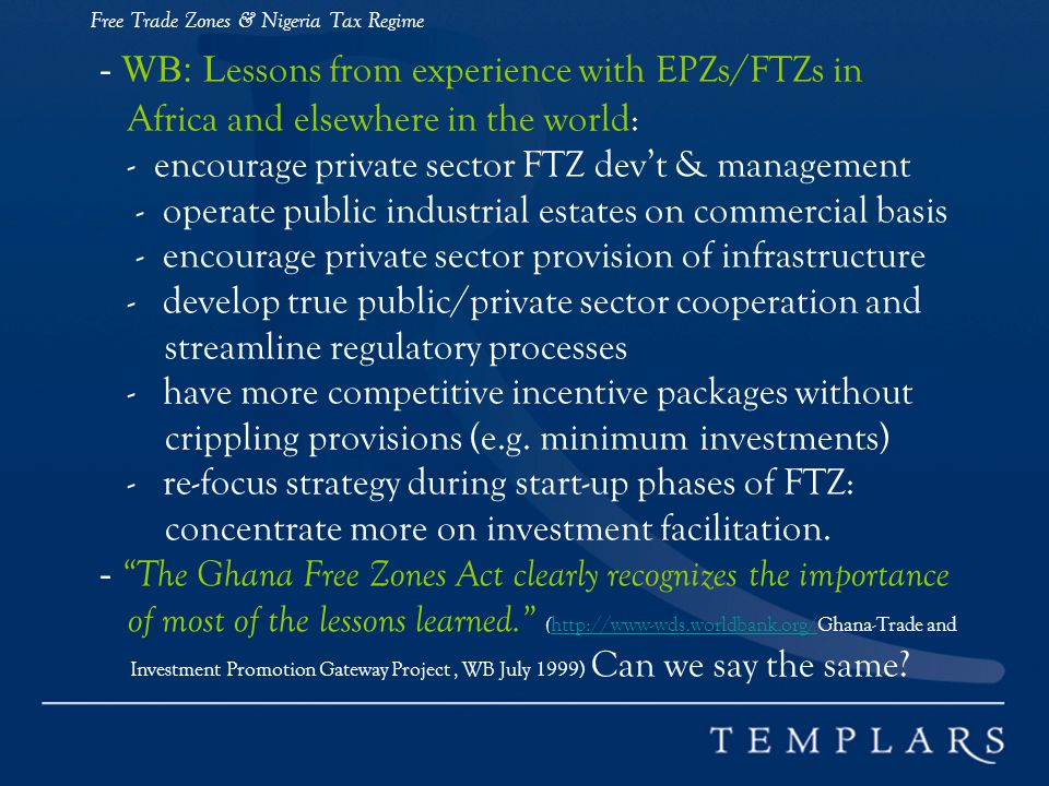 Free Trade Zones & Nigeria Tax Regime - WB: L essons from experience with EPZs/FTZs in Africa and elsewhere in the world: - encourage private sector FTZ devt & management - operate public industrial estates on commercial basis - encourage private sector provision of infrastructure - develop true public/private sector cooperation and streamline regulatory processes - have more competitive incentive packages without crippling provisions (e.g.
