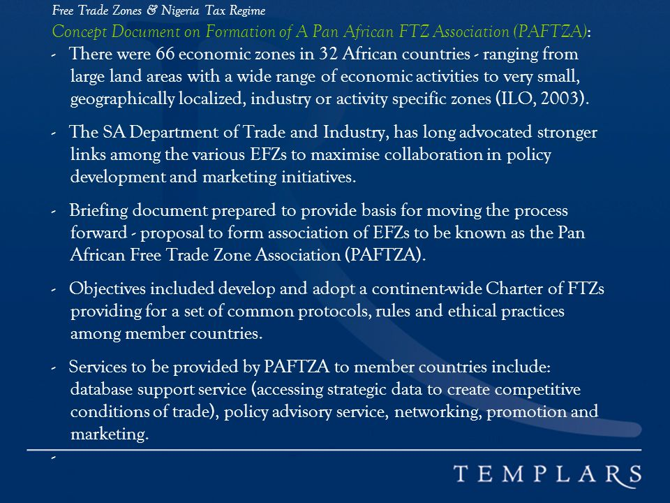 Free Trade Zones & Nigeria Tax Regime Concept Document on Formation of A Pan African FTZ Association (PAFTZA) : - There were 66 economic zones in 32 African countries - ranging from large land areas with a wide range of economic activities to very small, geographically localized, industry or activity specific zones (ILO, 2003).