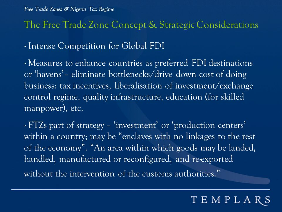 Free Trade Zones & Nigeria Tax Regime The Free Trade Zone Concept & Strategic Considerations - Intense Competition for Global FDI - Measures to enhance countries as preferred FDI destinations or havens– eliminate bottlenecks/drive down cost of doing business: tax incentives, liberalisation of investment/exchange control regime, quality infrastructure, education (for skilled manpower), etc.