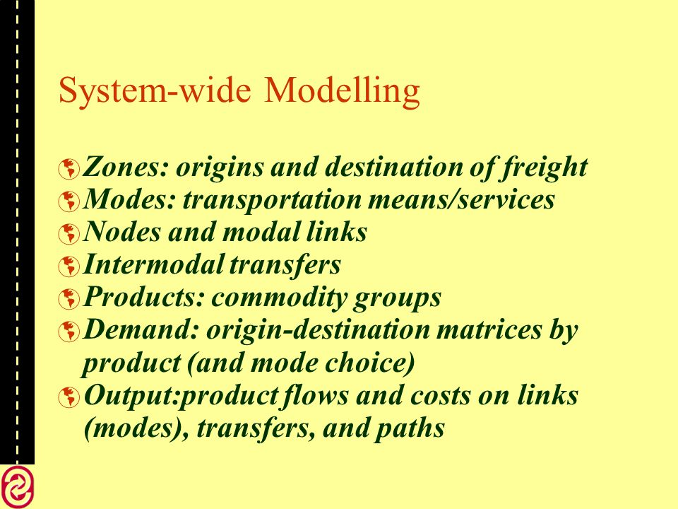 System-wide Modelling Zones: origins and destination of freight Modes: transportation means/services Nodes and modal links Intermodal transfers Products: commodity groups Demand: origin-destination matrices by product (and mode choice) Output:product flows and costs on links (modes), transfers, and paths