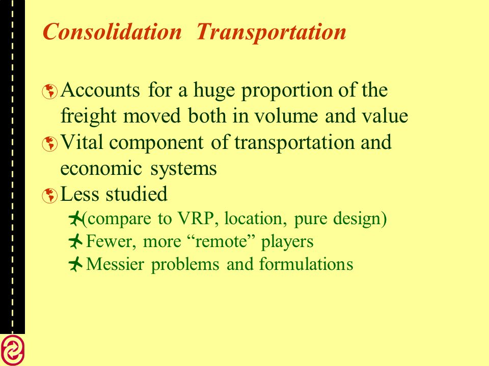 Consolidation Transportation Accounts for a huge proportion of the freight moved both in volume and value Vital component of transportation and economic systems Less studied (compare to VRP, location, pure design) Fewer, more remote players Messier problems and formulations