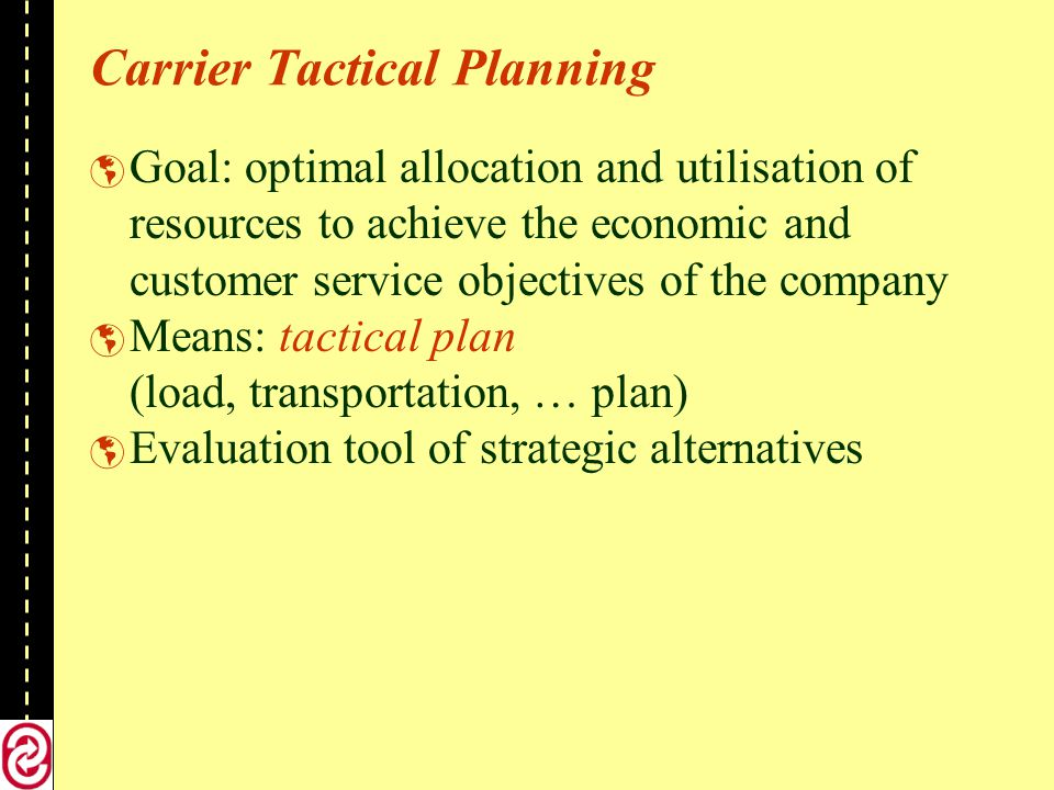 Carrier Tactical Planning Goal: optimal allocation and utilisation of resources to achieve the economic and customer service objectives of the company Means: tactical plan (load, transportation, … plan) Evaluation tool of strategic alternatives