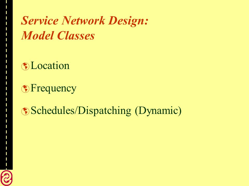 Service Network Design: Model Classes Location Frequency Schedules/Dispatching (Dynamic)