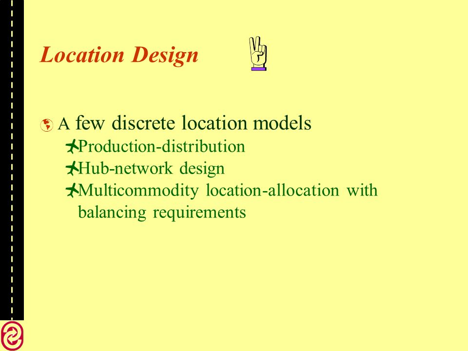 Location Design A few discrete location models Production-distribution Hub-network design Multicommodity location-allocation with balancing requirements