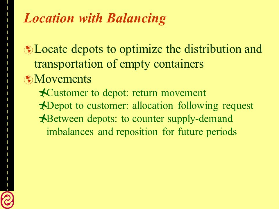 Location with Balancing Locate depots to optimize the distribution and transportation of empty containers Movements Customer to depot: return movement Depot to customer: allocation following request Between depots: to counter supply-demand imbalances and reposition for future periods