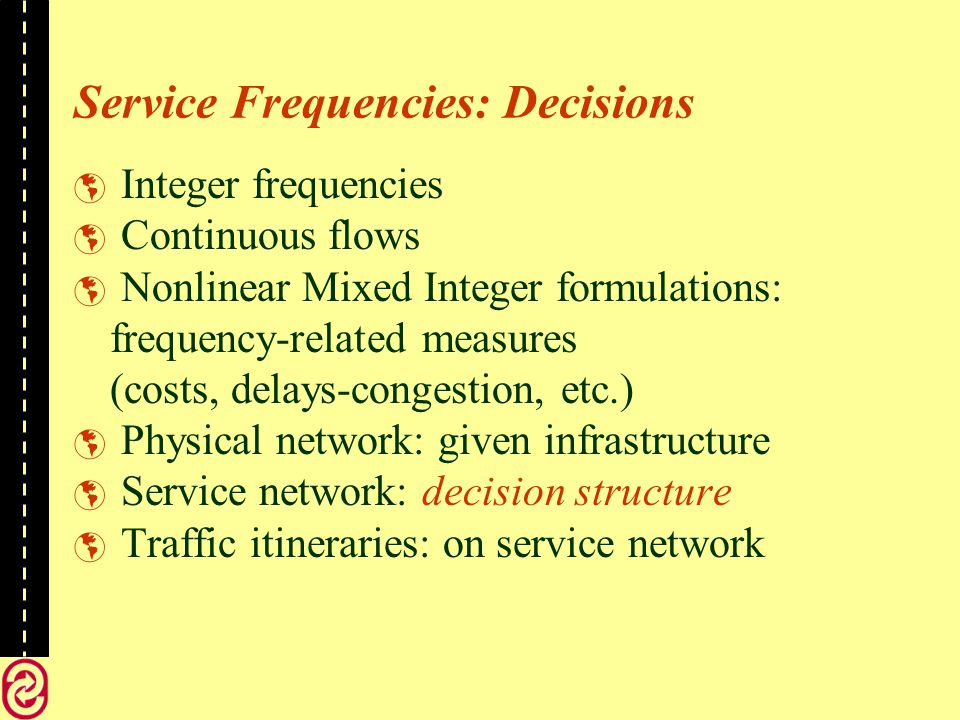 Service Frequencies: Decisions Integer frequencies Continuous flows Nonlinear Mixed Integer formulations: frequency-related measures (costs, delays-congestion, etc.) Physical network: given infrastructure Service network: decision structure Traffic itineraries: on service network