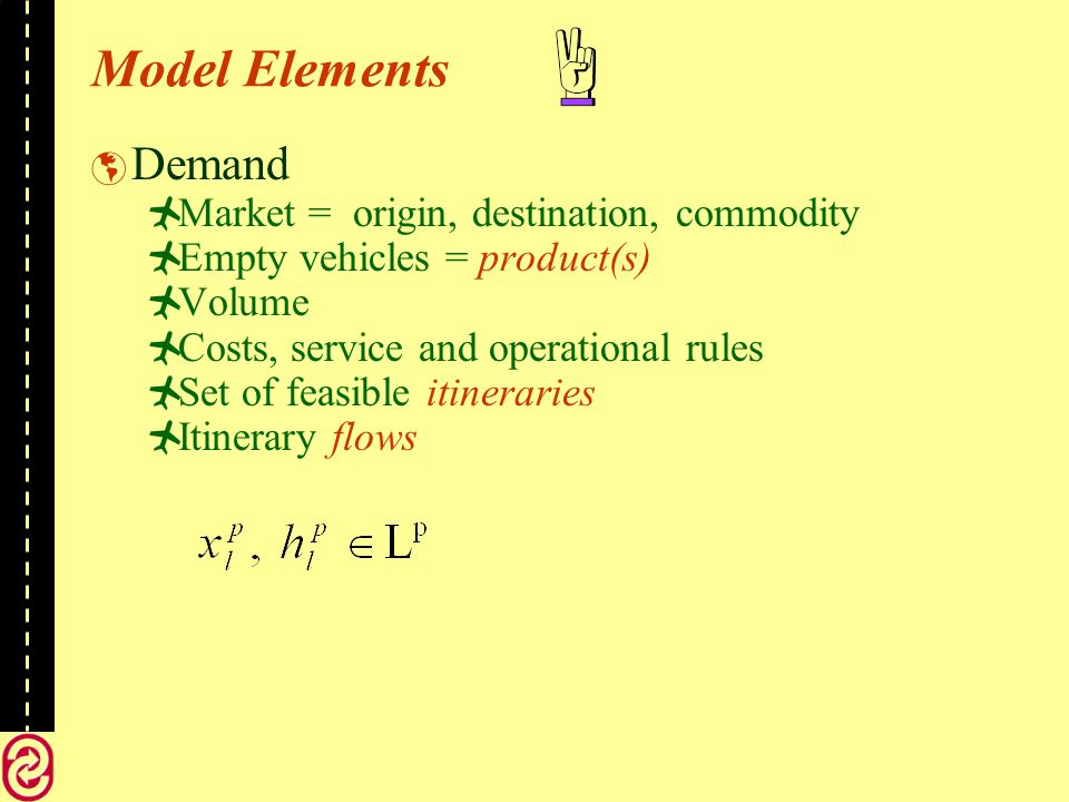 Model Elements Demand Market = origin, destination, commodity Empty vehicles = product(s) Volume Costs, service and operational rules Set of feasible itineraries Itinerary flows