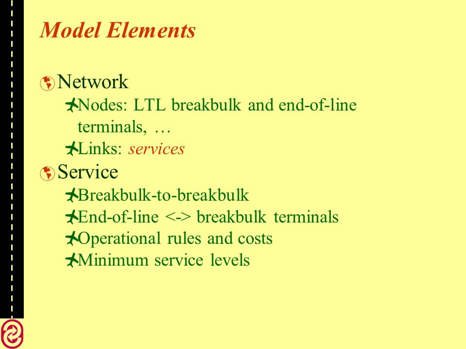 Model Elements Network Nodes: LTL breakbulk and end-of-line terminals, … Links: services Service Breakbulk-to-breakbulk End-of-line breakbulk terminals Operational rules and costs Minimum service levels