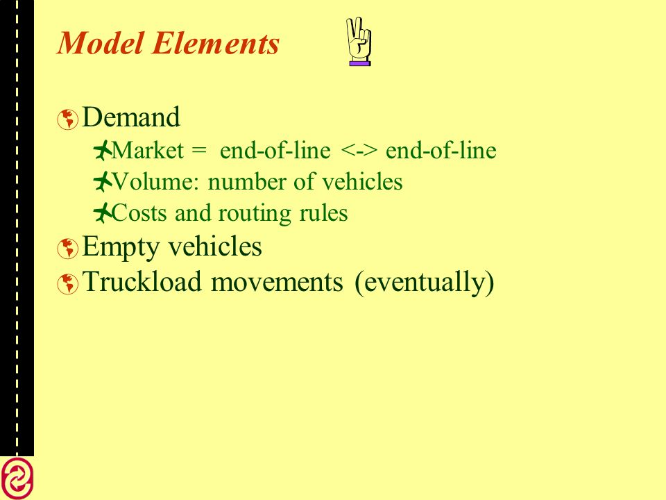 Model Elements Demand Market = end-of-line end-of-line Volume: number of vehicles Costs and routing rules Empty vehicles Truckload movements (eventually)