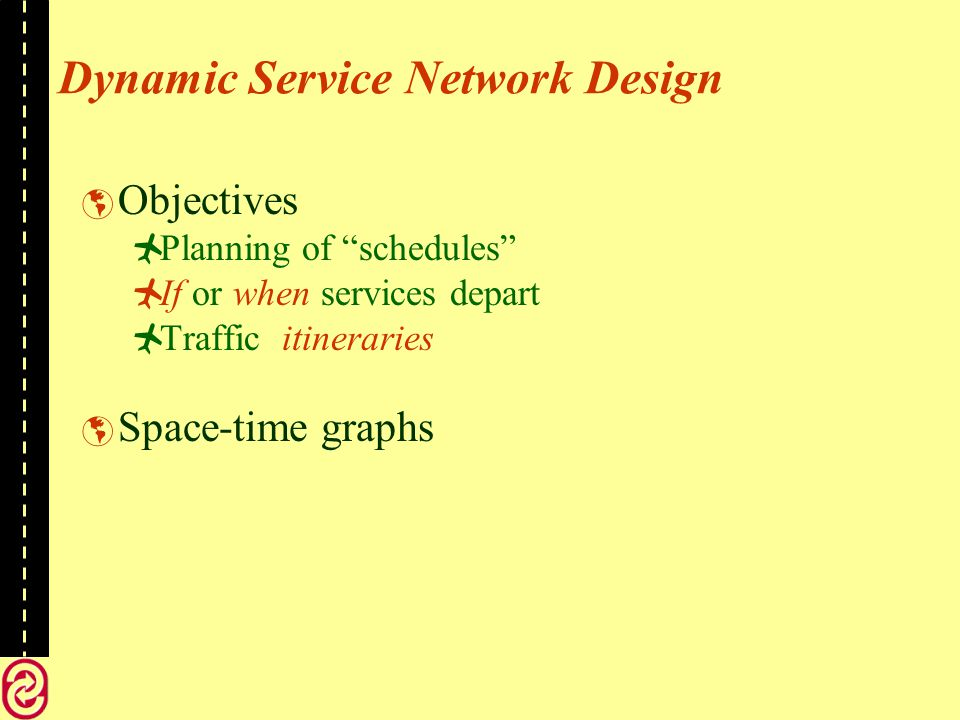 Dynamic Service Network Design Objectives Planning of schedules If or when services depart Traffic itineraries Space-time graphs